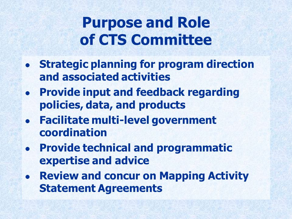 Purpose and Role of CTS Committee l Strategic planning for program direction and associated activities l Provide input and feedback regarding policies, data, and products l Facilitate multi-level government coordination l Provide technical and programmatic expertise and advice l Review and concur on Mapping Activity Statement Agreements