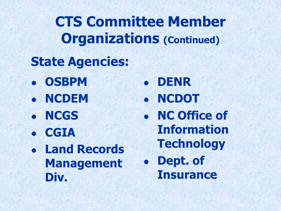 CTS Committee Member Organizations (Continued) l OSBPM l NCDEM l NCGS l CGIA l Land Records Management Div.
