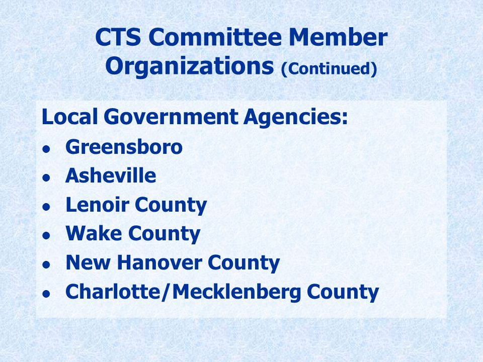 CTS Committee Member Organizations (Continued) Local Government Agencies: l Greensboro l Asheville l Lenoir County l Wake County l New Hanover County