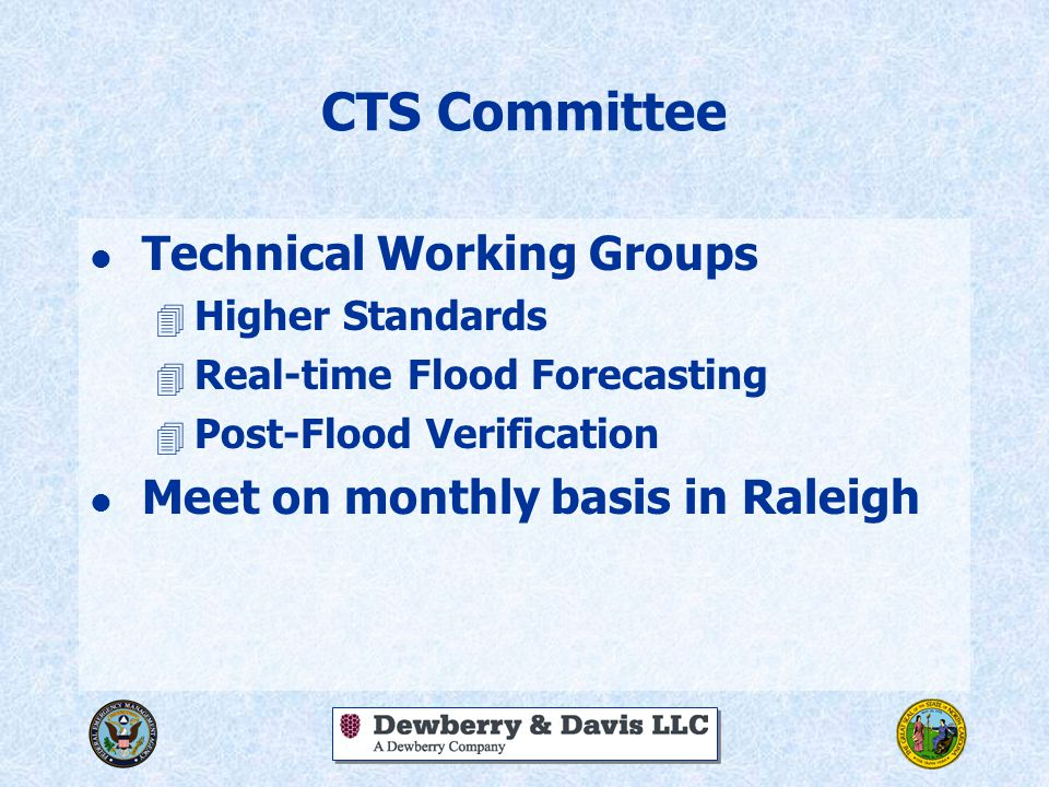 CTS Committee l Technical Working Groups 4 Higher Standards 4 Real-time Flood Forecasting 4 Post-Flood Verification l Meet on monthly basis in Raleigh