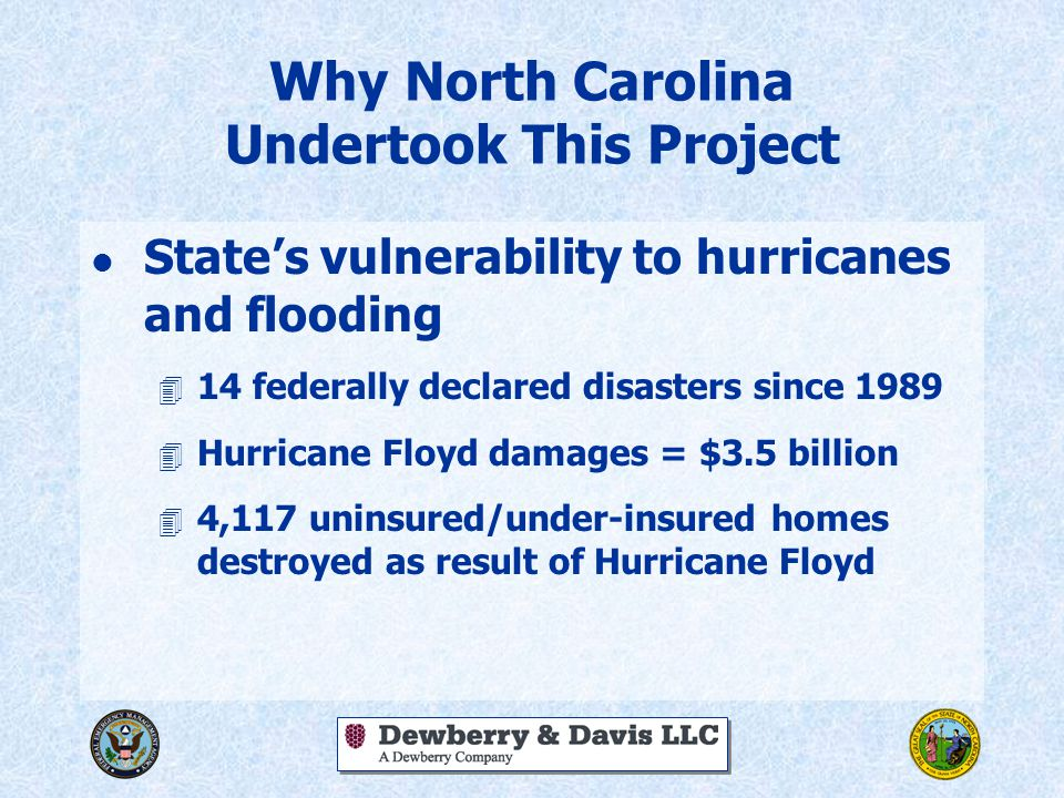 Why North Carolina Undertook This Project l State's vulnerability to hurricanes and flooding 4 14 federally declared disasters since 1989 4 Hurricane
