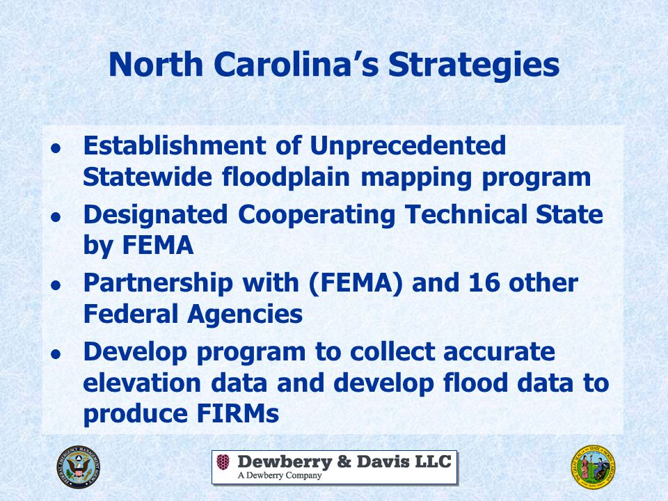 North Carolina's Strategies l Establishment of Unprecedented Statewide floodplain mapping program l Designated Cooperating Technical State by FEMA l Partnership with (FEMA) and 16 other Federal Agencies l Develop program to collect accurate elevation data and develop flood data to produce FIRMs