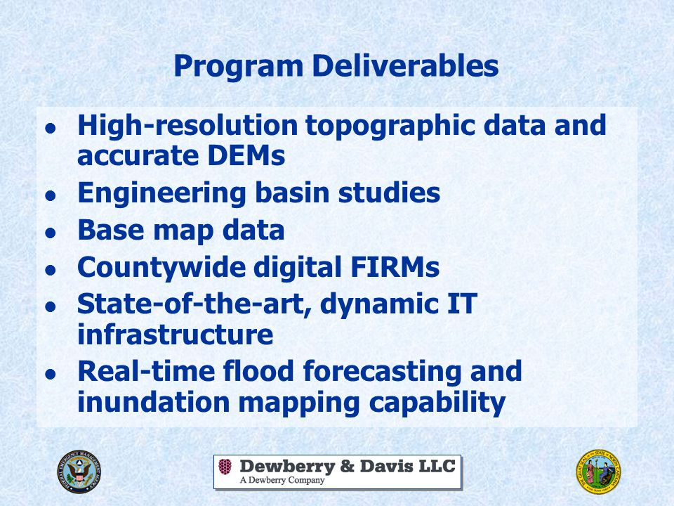 Program Deliverables l High-resolution topographic data and accurate DEMs l Engineering basin studies l Base map data l Countywide digital FIRMs l State-of-the-art, dynamic IT infrastructure l Real-time flood forecasting and inundation mapping capability