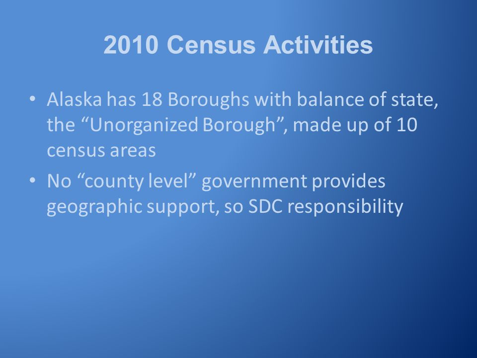 2010 Census Activities Alaska has 18 Boroughs with balance of state, the Unorganized Borough , made up of 10 census areas No county level government provides geographic support, so SDC responsibility