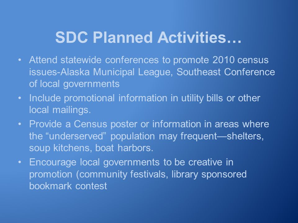 SDC Planned Activities… Attend statewide conferences to promote 2010 census issues-Alaska Municipal League, Southeast Conference of local governments Include promotional information in utility bills or other local mailings.