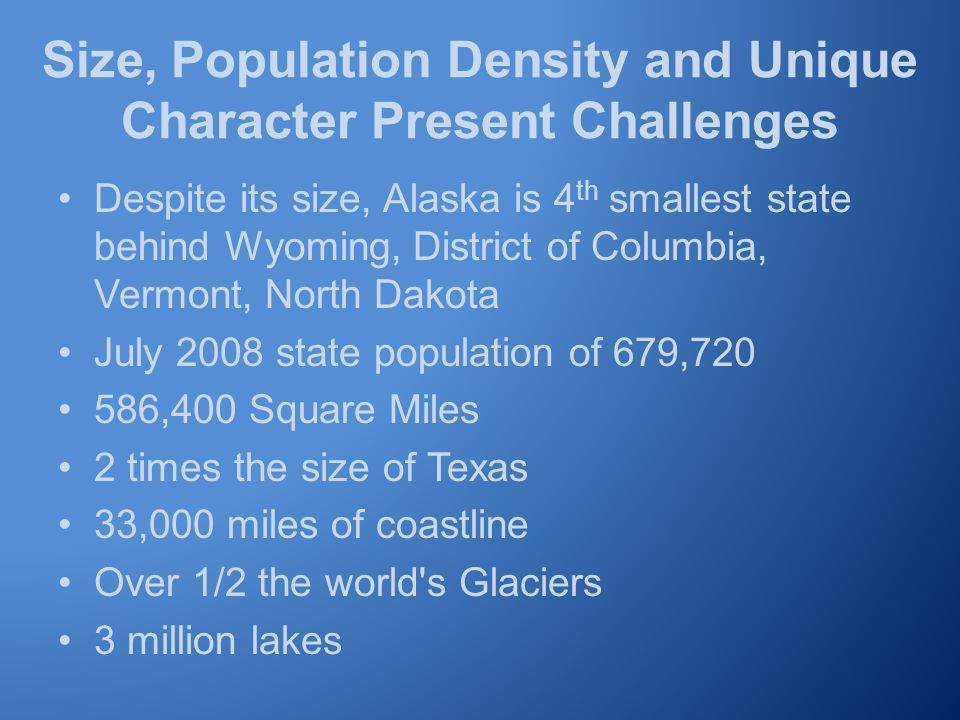 Size, Population Density and Unique Character Present Challenges Despite its size, Alaska is 4 th smallest state behind Wyoming, District of Columbia, Vermont, North Dakota July 2008 state population of 679,720 586,400 Square Miles 2 times the size of Texas 33,000 miles of coastline Over 1/2 the world s Glaciers 3 million lakes