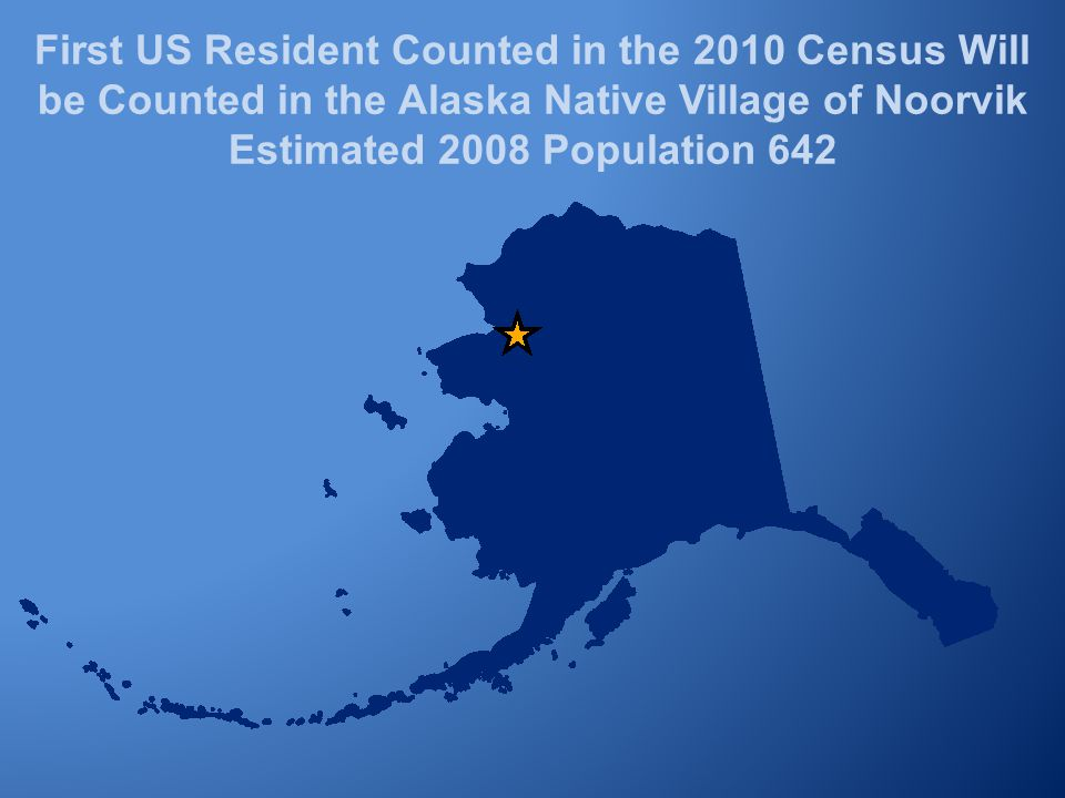 First US Resident Counted in the 2010 Census Will be Counted in the Alaska Native Village of Noorvik Estimated 2008 Population 642
