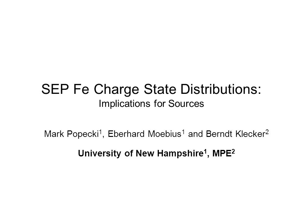 SEP Fe Charge State Distributions: Implications for Sources Mark Popecki 1, Eberhard Moebius 1 and Berndt Klecker 2 University of New Hampshire 1, MPE 2