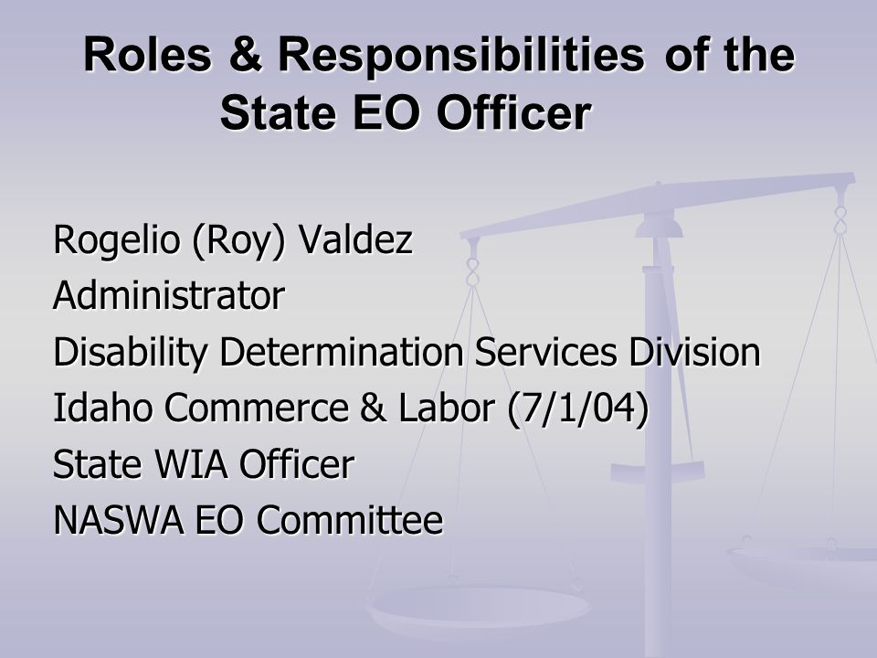 Roles & Responsibilities of the State EO Officer Rogelio (Roy) Valdez Administrator Disability Determination Services Division Idaho Commerce & Labor (7/1/04) State WIA Officer NASWA EO Committee