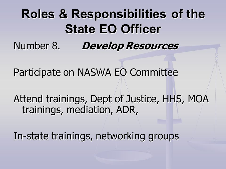 Roles & Responsibilities of the State EO Officer Number 8.Develop Resources Participate on NASWA EO Committee Attend trainings, Dept of Justice, HHS, MOA trainings, mediation, ADR, In-state trainings, networking groups