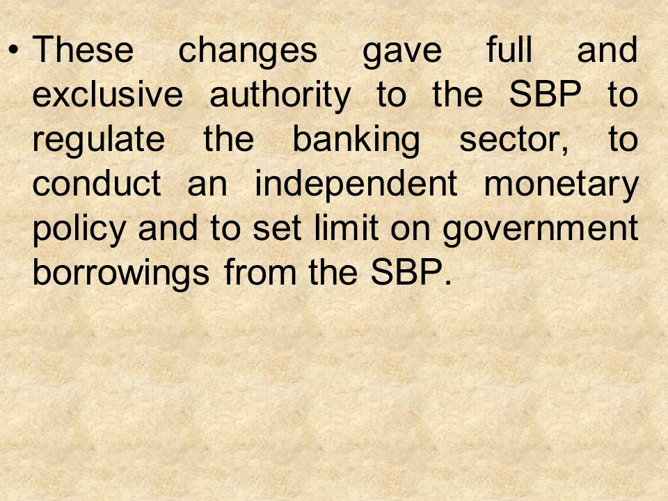 These changes gave full and exclusive authority to the SBP to regulate the banking sector, to conduct an independent monetary policy and to set limit