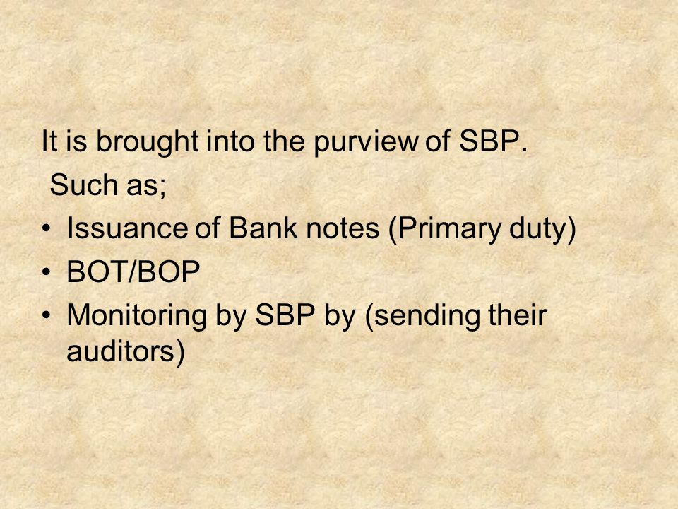 It is brought into the purview of SBP. Such as; Issuance of Bank notes (Primary duty) BOT/BOP Monitoring by SBP by (sending their auditors)