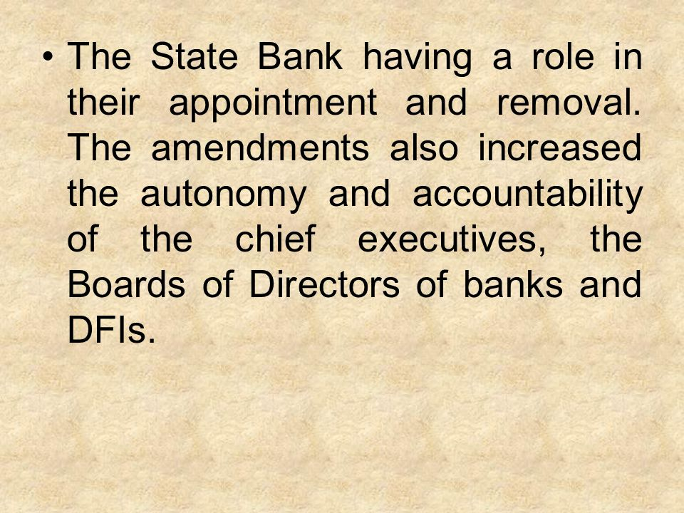 The State Bank having a role in their appointment and removal. The amendments also increased the autonomy and accountability of the chief executives,