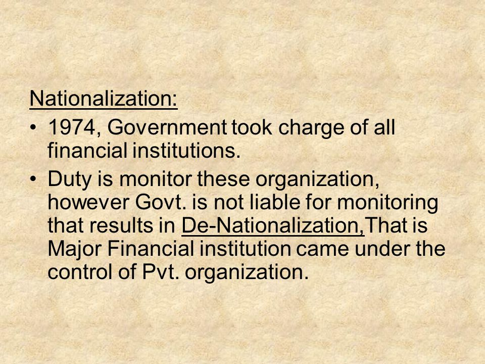 Nationalization: 1974, Government took charge of all financial institutions. Duty is monitor these organization, however Govt. is not liable for monit