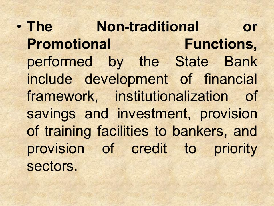 The Non-traditional or Promotional Functions, performed by the State Bank include development of financial framework, institutionalization of savings