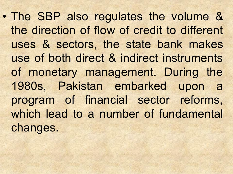 The SBP also regulates the volume & the direction of flow of credit to different uses & sectors, the state bank makes use of both direct & indirect in