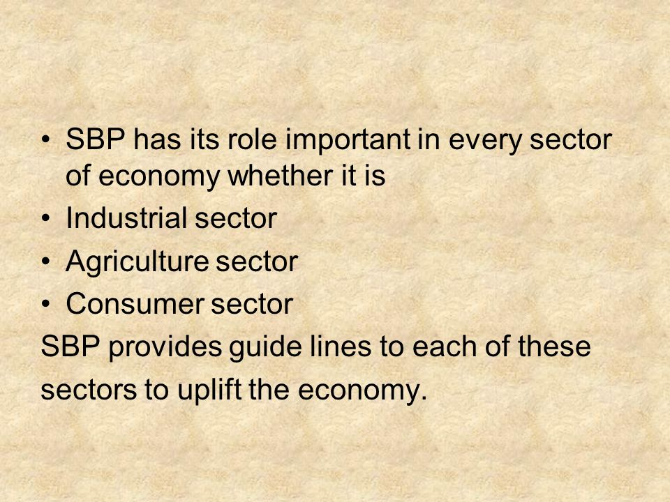 SBP has its role important in every sector of economy whether it is Industrial sector Agriculture sector Consumer sector SBP provides guide lines to e