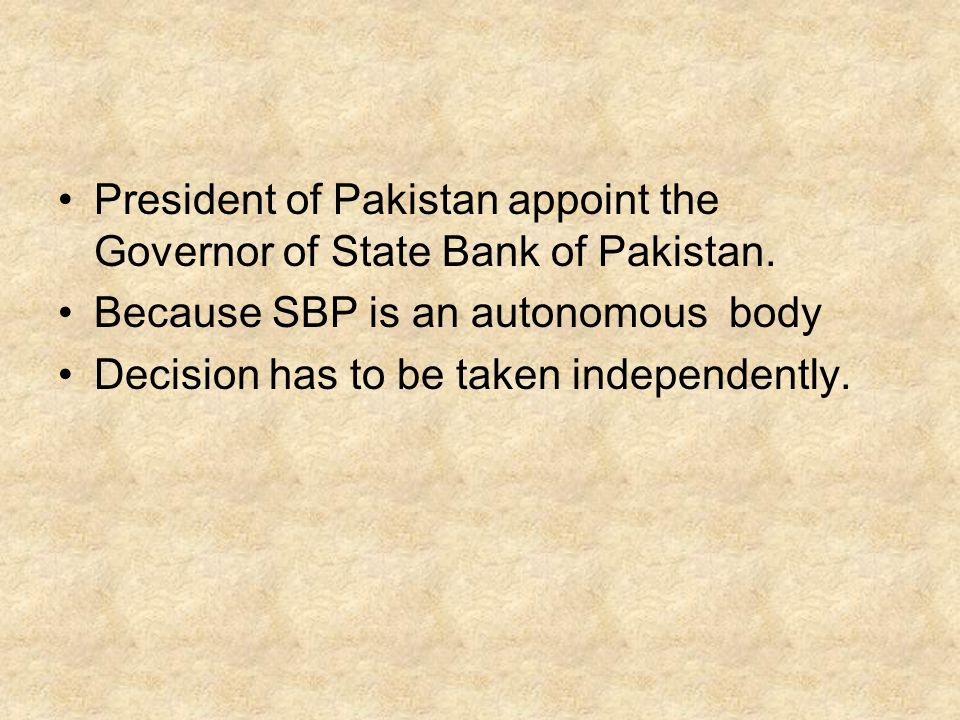 President of Pakistan appoint the Governor of State Bank of Pakistan. Because SBP is an autonomous body Decision has to be taken independently.