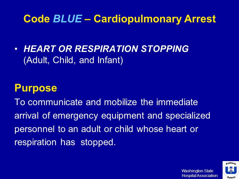 Washington State Hospital Association Code BLUE – Cardiopulmonary Arrest HEART OR RESPIRATION STOPPING (Adult, Child, and Infant) Purpose To communica