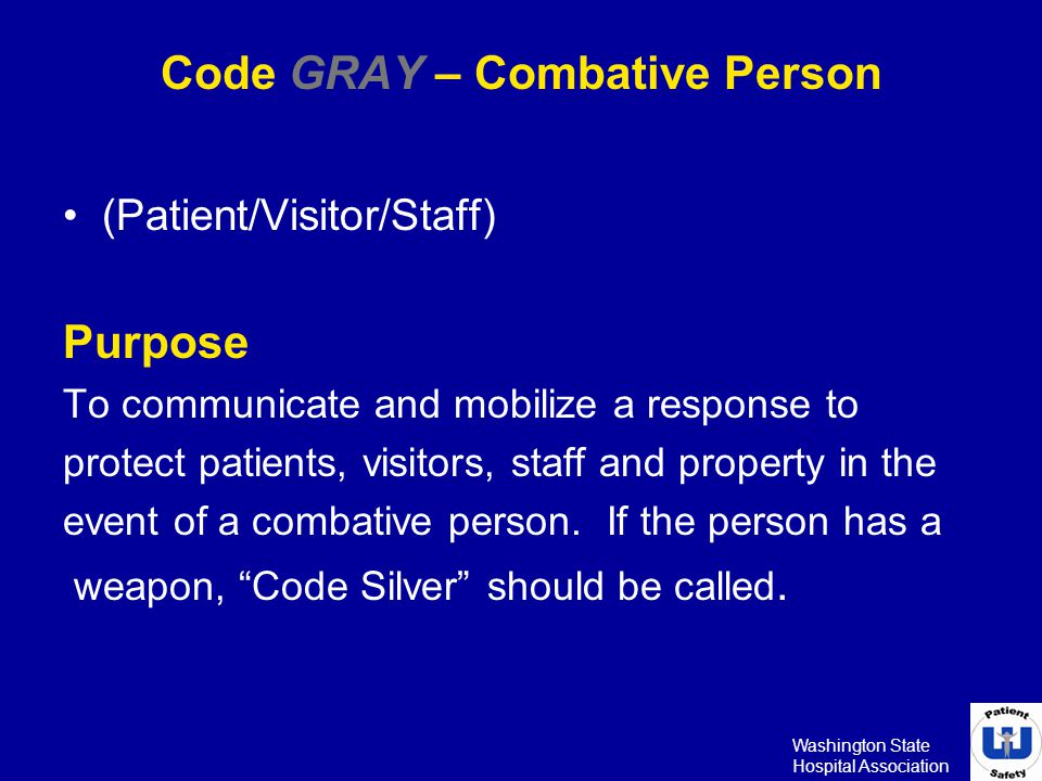 Washington State Hospital Association Code GRAY – Combative Person (Patient/Visitor/Staff) Purpose To communicate and mobilize a response to protect p