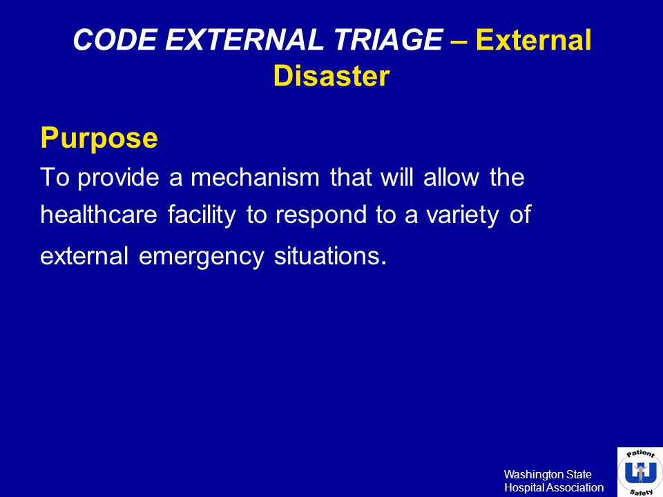 Washington State Hospital Association CODE INTERNAL TRIAGE –Internal Emergency Purpose To provide a mechanism that will allow the healthcare facility to respond to a variety of internal emergency situations.