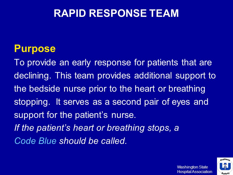 Washington State Hospital Association RAPID RESPONSE TEAM Purpose To provide an early response for patients that are declining. This team provides add