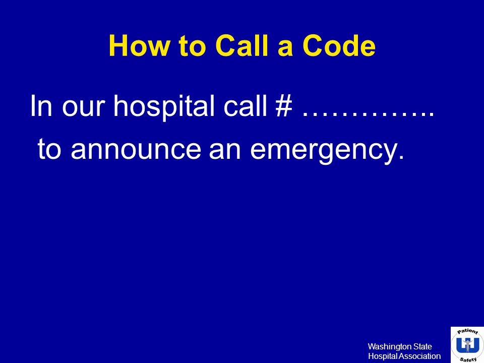 Washington State Hospital Association How to Call a Code In our hospital call # ………….. to announce an emergency.