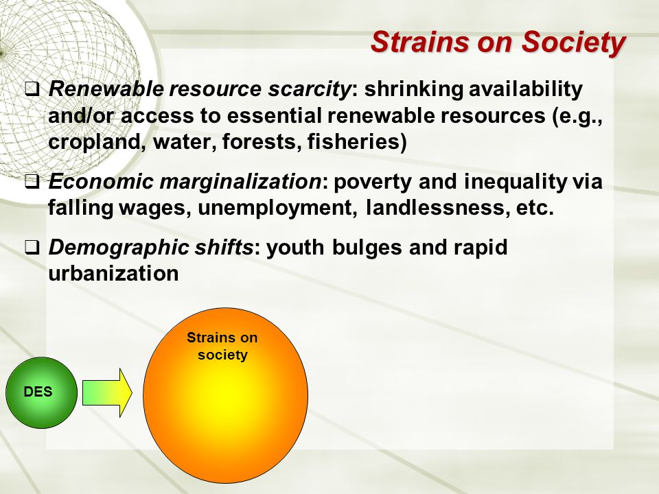Strains on Society  Renewable resource scarcity: shrinking availability and/or access to essential renewable resources (e.g., cropland, water, forests, fisheries)  Economic marginalization: poverty and inequality via falling wages, unemployment, landlessness, etc.