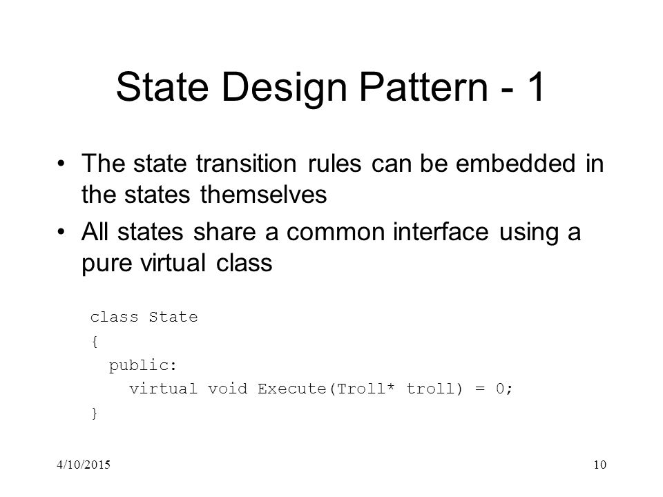 4/10/201511 State Design Pattern - 2 class Troll { State* m_pCurrentState; public: void Update() { m_pCurrentState->Execute(this); } void ChangeState(const State* pNewState) { delete m_pCurrentState; m_pCurrentState = pNewState; }