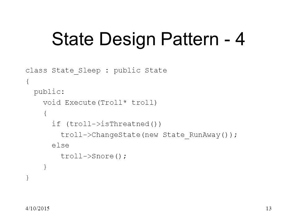 4/10/201513 State Design Pattern - 4 class State_Sleep : public State { public: void Execute(Troll* troll) { if (troll->isThreatned()) troll->ChangeState(new State_RunAway()); else troll->Snore(); }