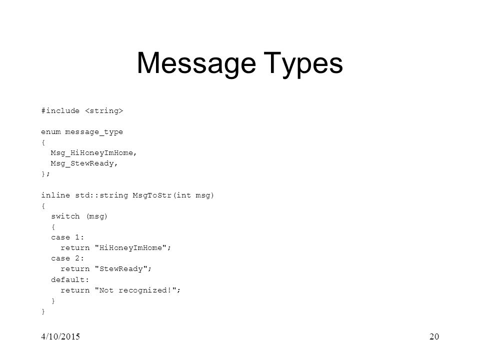 4/10/201520 Message Types #include enum message_type { Msg_HiHoneyImHome, Msg_StewReady, }; inline std::string MsgToStr(int msg) { switch (msg) { case