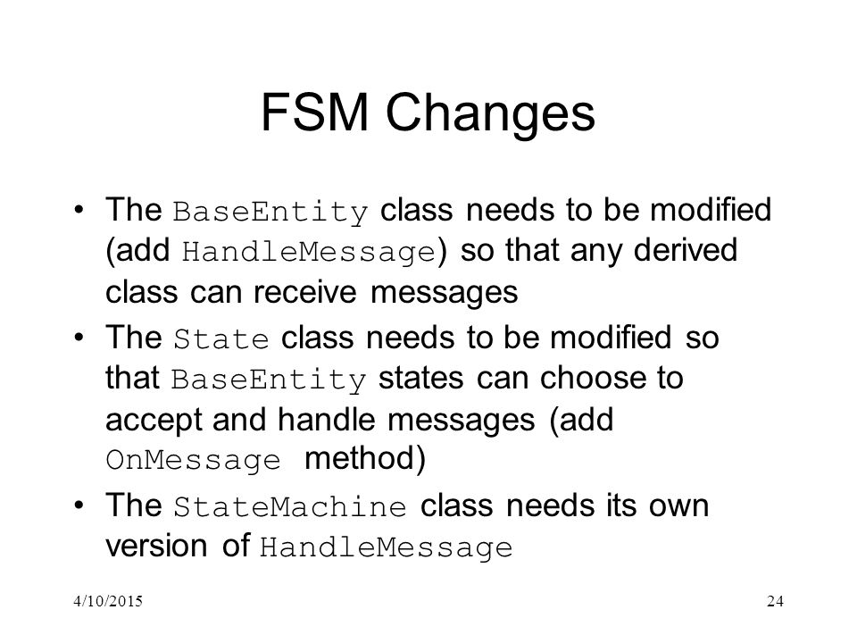 4/10/201524 FSM Changes The BaseEntity class needs to be modified (add HandleMessage ) so that any derived class can receive messages The State class needs to be modified so that BaseEntity states can choose to accept and handle messages (add OnMessage method) The StateMachine class needs its own version of HandleMessage