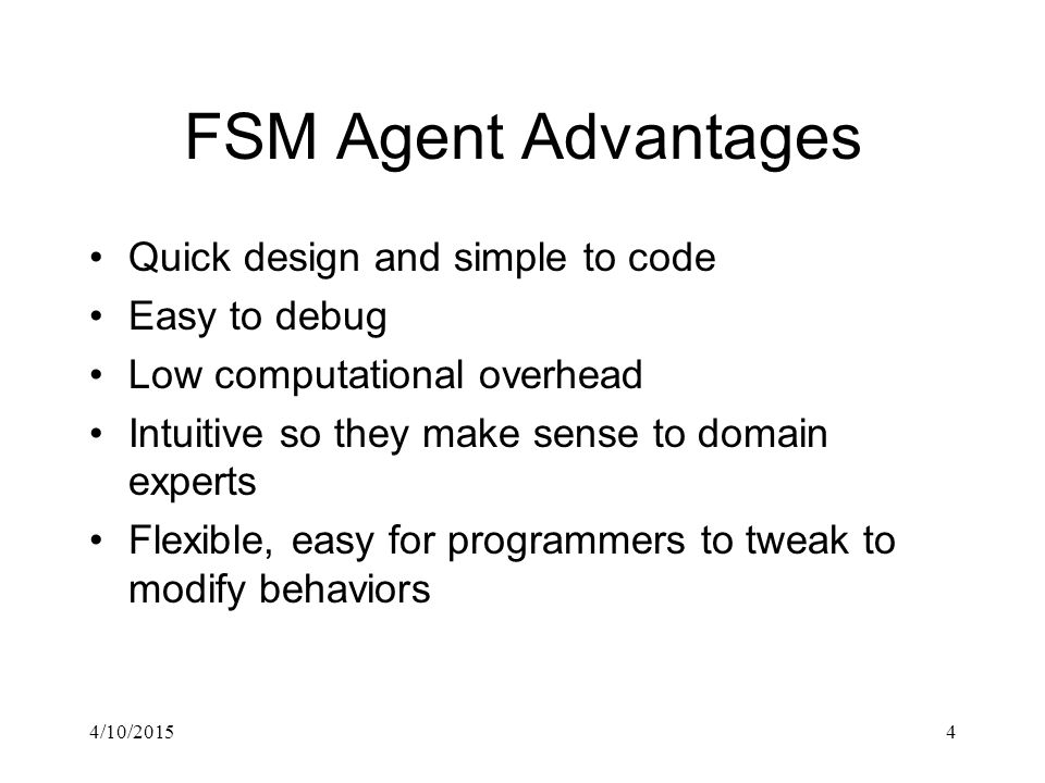 4/10/20154 FSM Agent Advantages Quick design and simple to code Easy to debug Low computational overhead Intuitive so they make sense to domain experts Flexible, easy for programmers to tweak to modify behaviors