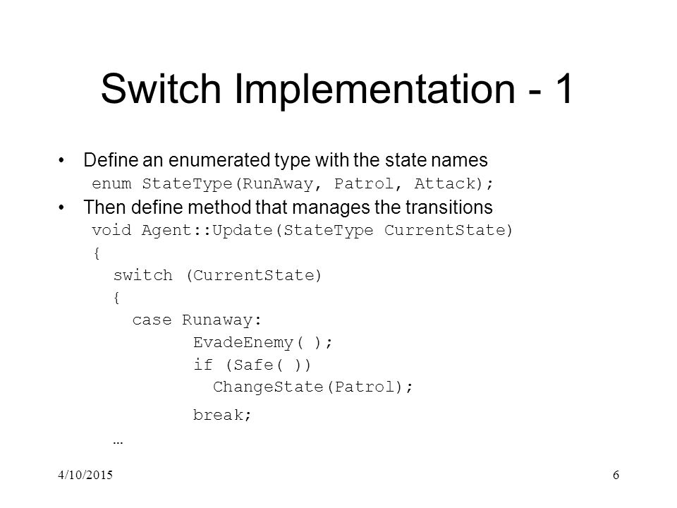4/10/20156 Switch Implementation - 1 Define an enumerated type with the state names enum StateType(RunAway, Patrol, Attack); Then define method that manages the transitions void Agent::Update(StateType CurrentState) { switch (CurrentState) { case Runaway: EvadeEnemy( ); if (Safe( )) ChangeState(Patrol); break; …