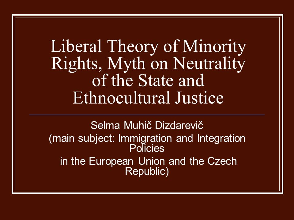 Liberal Theory of Minority Rights, Myth on Neutrality of the State and Ethnocultural Justice Selma Muhič Dizdarevič (main subject: Immigration and Int