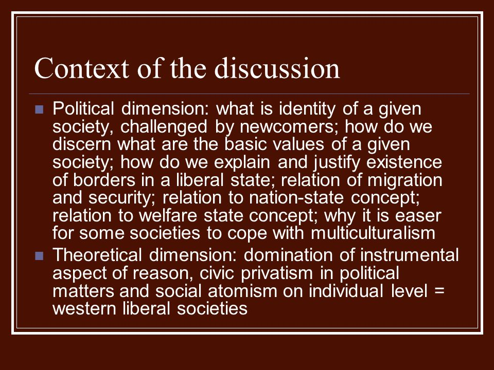 Context of the discussion Political dimension: what is identity of a given society, challenged by newcomers; how do we discern what are the basic valu