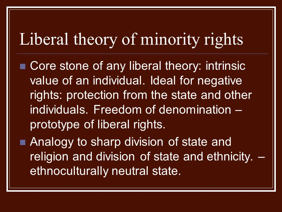 Liberal theory of minority rights Core stone of any liberal theory: intrinsic value of an individual. Ideal for negative rights: protection from the s