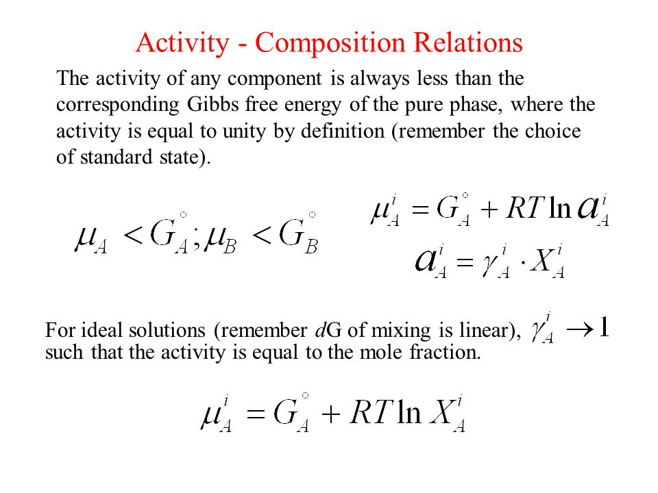 Activity - Composition Relations The activity of any component is always less than the corresponding Gibbs free energy of the pure phase, where the activity is equal to unity by definition (remember the choice of standard state).