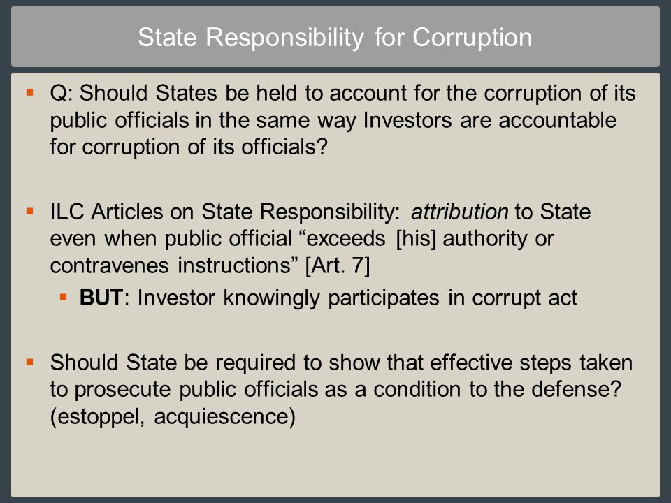 STATE RESPONSIBILITY FOR CORRUPTION So far, responsibility of State only found in costs decisions: The law is clear – and rightly so – that in such a situation [of an investment tainted by corruption] the investor is deprived of protection and, consequently, the host State avoids any potential liability.