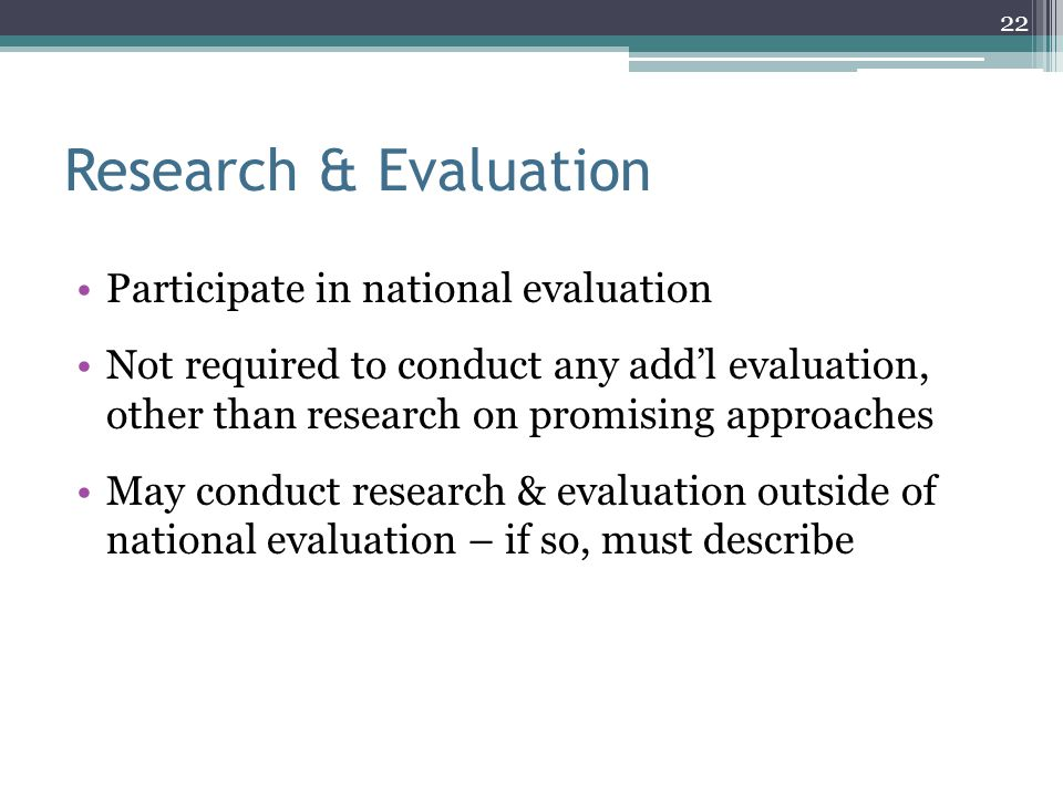 Research & Evaluation Participate in national evaluation Not required to conduct any add'l evaluation, other than research on promising approaches May