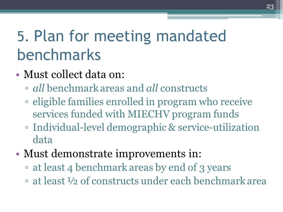 5. Plan for meeting mandated benchmarks Must collect data on: ▫all benchmark areas and all constructs ▫eligible families enrolled in program who recei