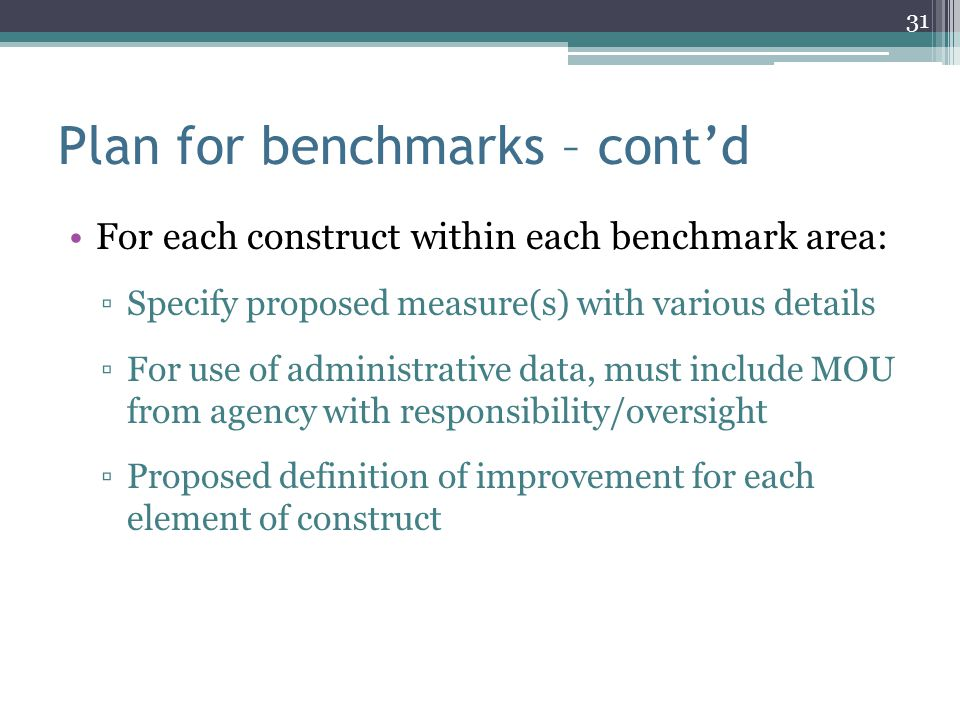 Plan for benchmarks – cont'd For each construct within each benchmark area: ▫Specify proposed measure(s) with various details ▫For use of administrati