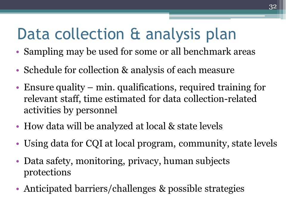 Data collection & analysis plan Sampling may be used for some or all benchmark areas Schedule for collection & analysis of each measure Ensure quality