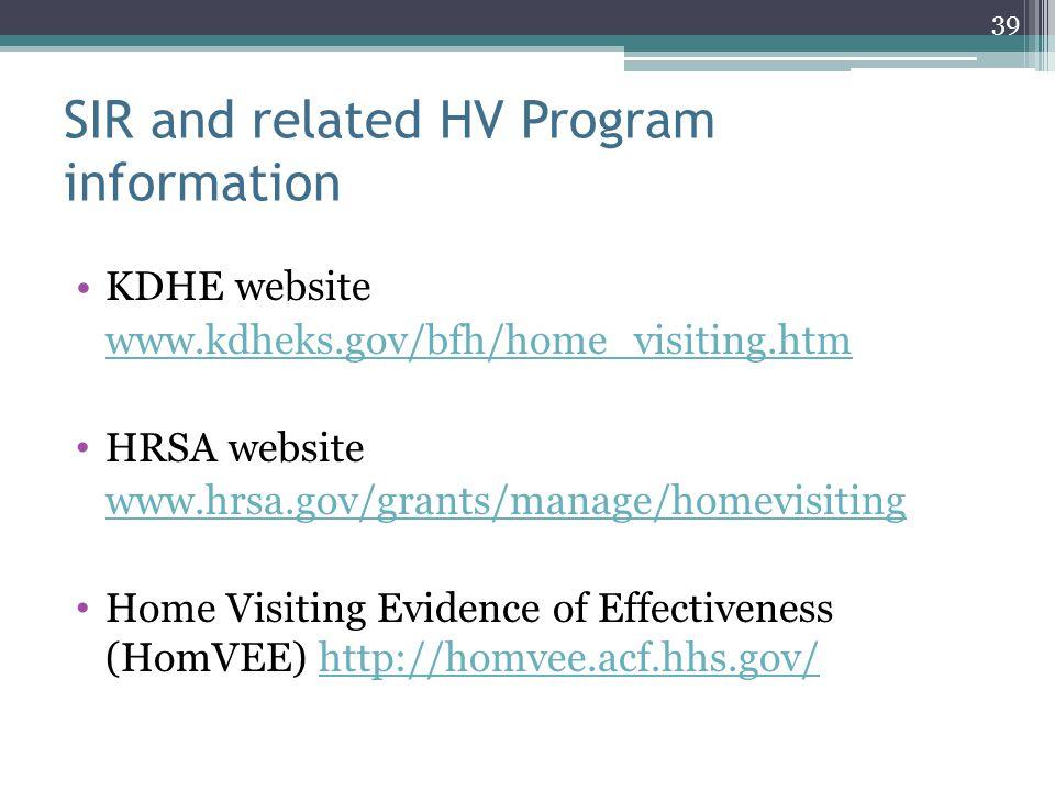SIR and related HV Program information KDHE website www.kdheks.gov/bfh/home_visiting.htm HRSA website www.hrsa.gov/grants/manage/homevisiting Home Visiting Evidence of Effectiveness (HomVEE) http://homvee.acf.hhs.gov/http://homvee.acf.hhs.gov/ 39