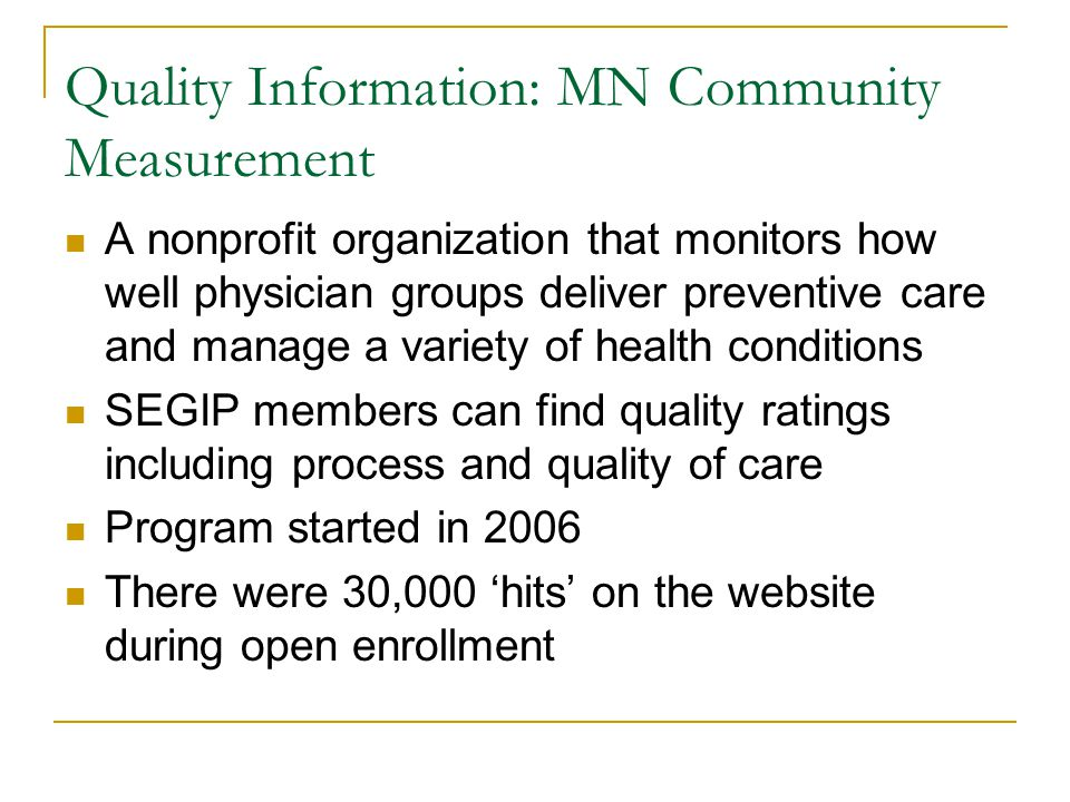 Quality Information: MN Community Measurement A nonprofit organization that monitors how well physician groups deliver preventive care and manage a variety of health conditions SEGIP members can find quality ratings including process and quality of care Program started in 2006 There were 30,000 'hits' on the website during open enrollment