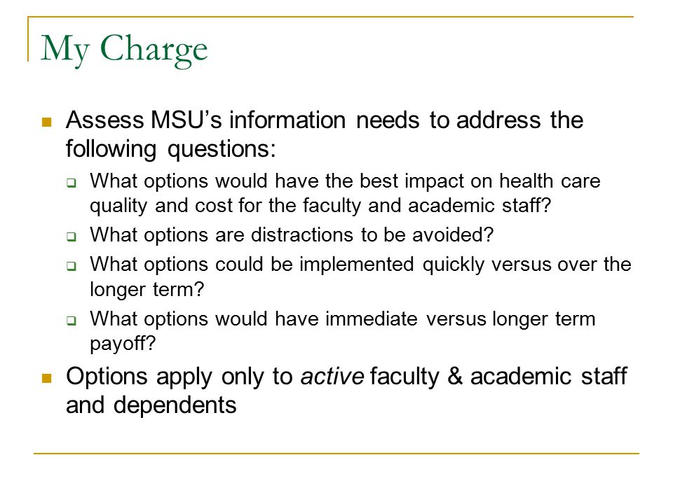 My Charge Assess MSU's information needs to address the following questions:  What options would have the best impact on health care quality and cost for the faculty and academic staff.