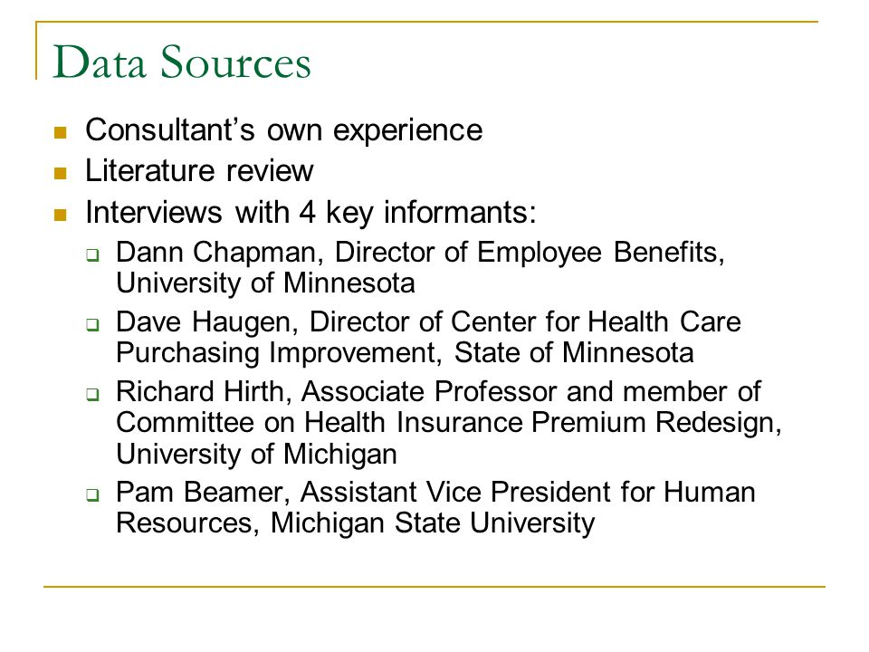 Data Sources Consultant's own experience Literature review Interviews with 4 key informants:  Dann Chapman, Director of Employee Benefits, University of Minnesota  Dave Haugen, Director of Center for Health Care Purchasing Improvement, State of Minnesota  Richard Hirth, Associate Professor and member of Committee on Health Insurance Premium Redesign, University of Michigan  Pam Beamer, Assistant Vice President for Human Resources, Michigan State University