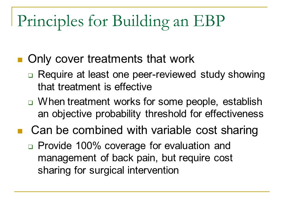 Principles for Building an EBP Only cover treatments that work  Require at least one peer-reviewed study showing that treatment is effective  When treatment works for some people, establish an objective probability threshold for effectiveness Can be combined with variable cost sharing  Provide 100% coverage for evaluation and management of back pain, but require cost sharing for surgical intervention