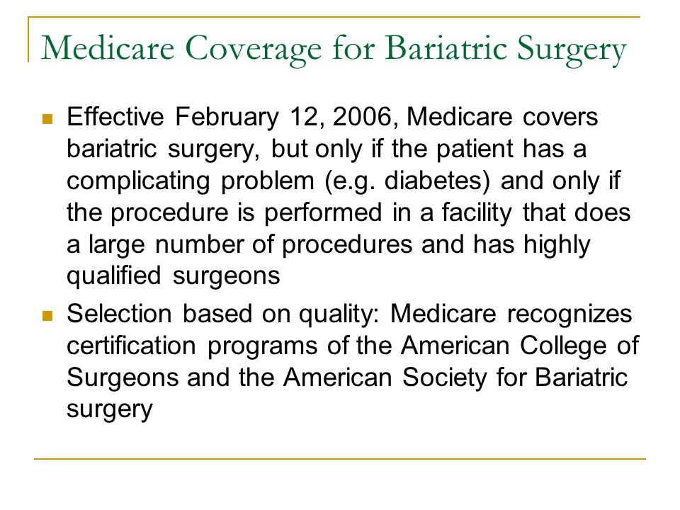 Medicare Coverage for Bariatric Surgery Effective February 12, 2006, Medicare covers bariatric surgery, but only if the patient has a complicating problem (e.g.
