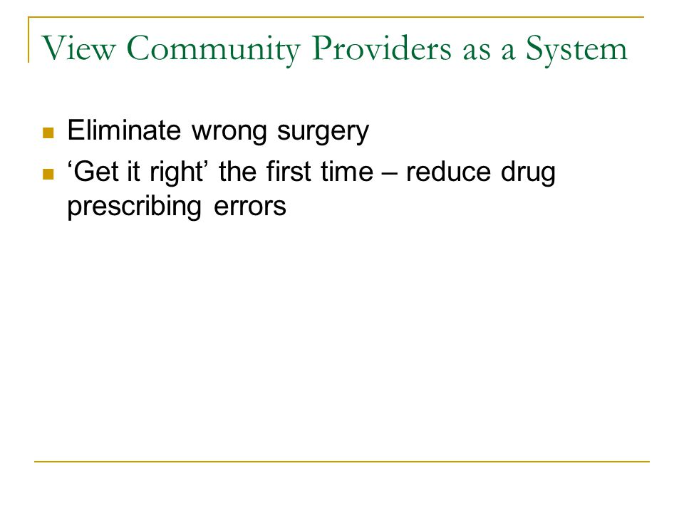 View Community Providers as a System Eliminate wrong surgery 'Get it right' the first time – reduce drug prescribing errors